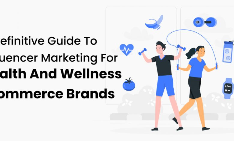 A Definitive Guide To Influencer Marketing For Health And Wellness Ecommerce Brands